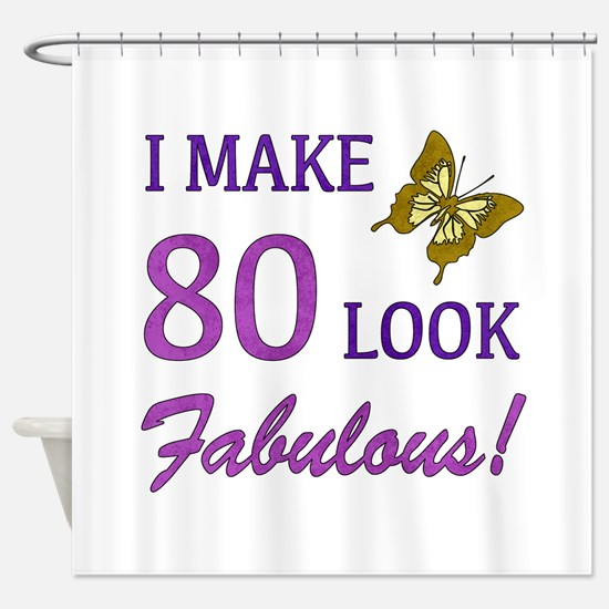 I Make 80 Look Fabulous! Shower Curtain