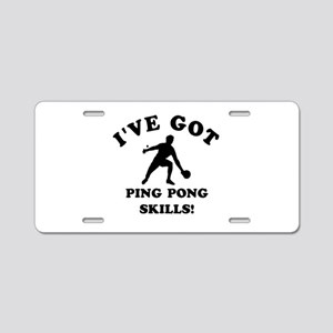 I've got Ping Pung skills Aluminum License Plate