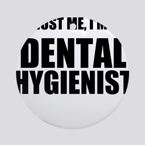 Trust Me, Im A Dental Hygienist Ornament (Round)