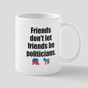 Friends Dont Let Friends Be Politicians Mug