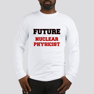 Future Nuclear Physicist Long Sleeve T-Shirt