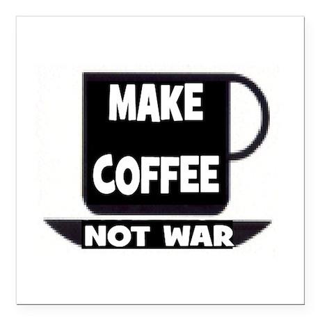 "MAKE COFFEE - NOT WAR Square Car Magnet 3"" x 3"""