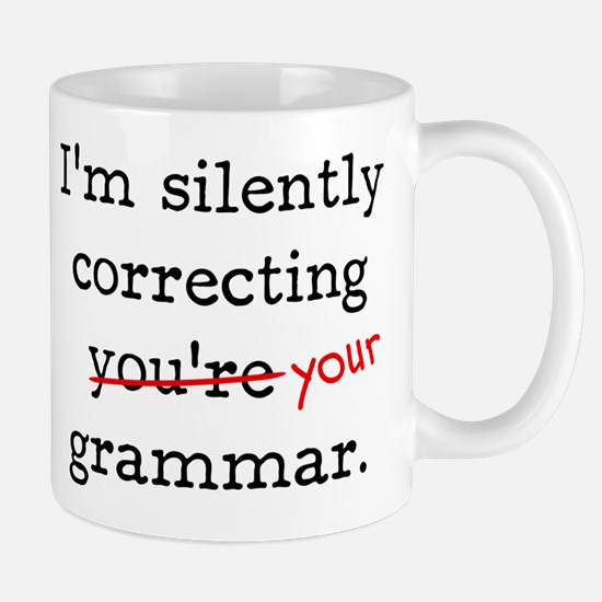 I'm silently correcting you're grammar. Mug