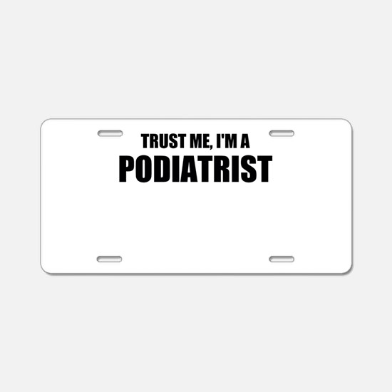 Trust Me, Im A Podiatrist Aluminum License Plate