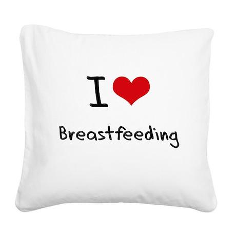 I Love Breastfeeding Square Canvas Pillow