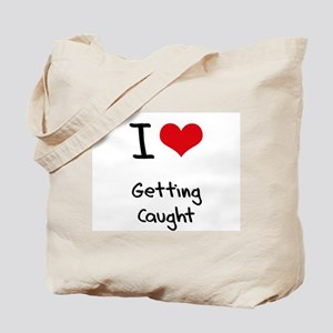 I love Getting Caught Tote Bag
