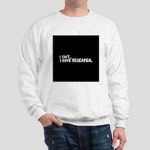 I can't...I have rehearsal Sweatshirt