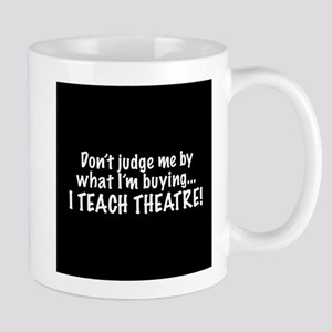 Don't judge...I teach theatre! Mug