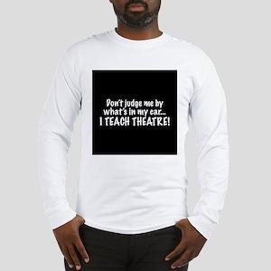 Don't judge me...I teach theatre Long Sleeve T-Shi