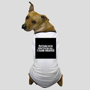 Don't judge me...I teach theatre Dog T-Shirt