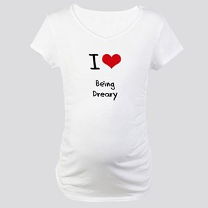 I Love Being Dreary Maternity T-Shirt