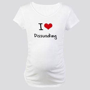 I Love Dissuading Maternity T-Shirt