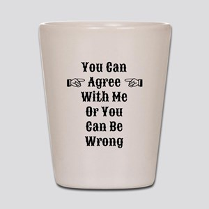 Agree Or Be Wrong Shot Glass