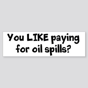 You LIKE paying for oil spills? Bumper Sticker
