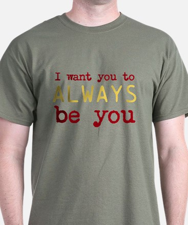 I want you to always be you T-Shirt