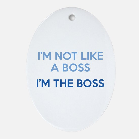 I'm Not Like A Boss. I'm The Boss. Ornament (Oval)