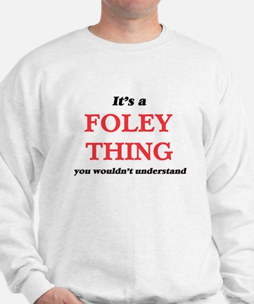 It's a Foley thing, you wouldn' Sweatshirt