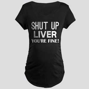 Shut Up Liver Youre Fine Maternity T-Shirt