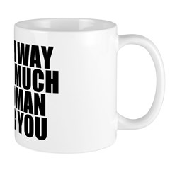 Way Too Much Woman For You Mug