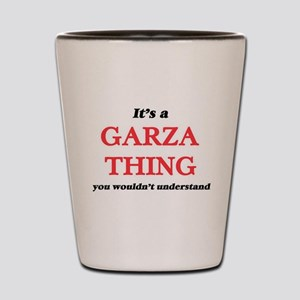 It's a Garza thing, you wouldn' Shot Glass