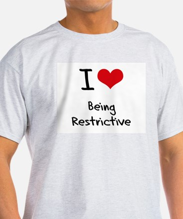 I Love Being Restrictive T-Shirt
