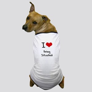 I Love Being Situated Dog T-Shirt