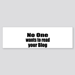 NO ONE wants to read your blog Bumper Sticker