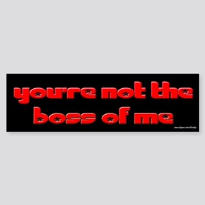 You're Not the Boss of Me Bumper Sticker