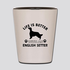 Life is better with English Setter Shot Glass
