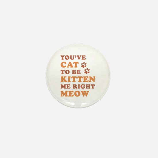 You've Cat To Be Kitten Me Mini Button
