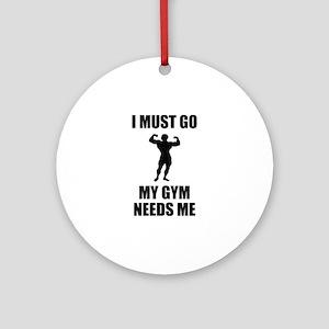 I Must Go. My Gym Needs Me. Ornament (Round)