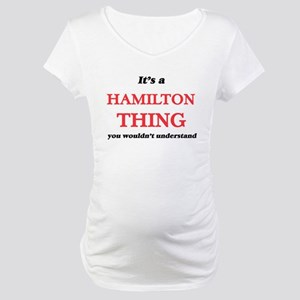 It's a Hamilton thing, you w Maternity T-Shirt