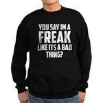 You say im a freak like its a bad thing Sweatshirt