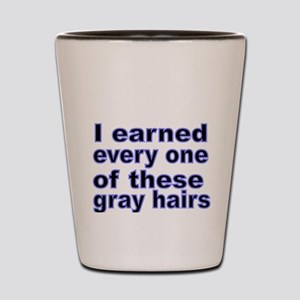 I earned every one of these gray hairs Shot Glass