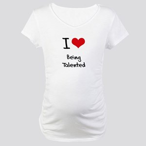 I love Being Talented Maternity T-Shirt