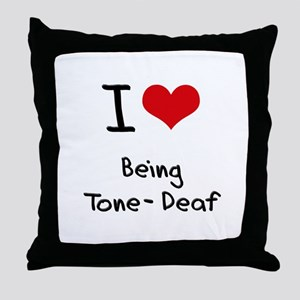 I love Being Tone-Deaf Throw Pillow