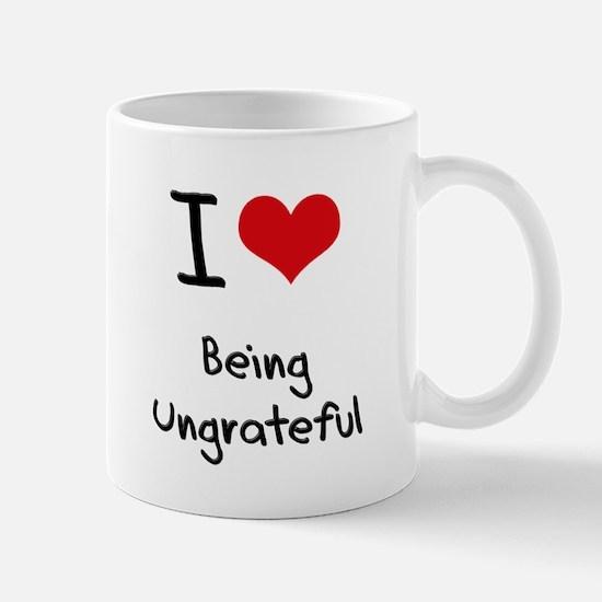I love Being Ungrateful Mug