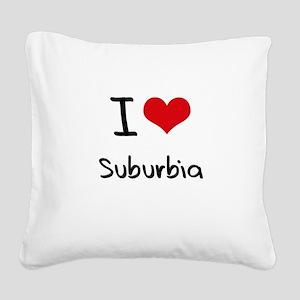I love Suburbia Square Canvas Pillow