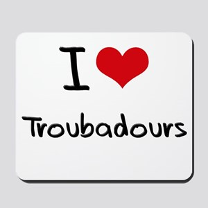 I love Troubadours Mousepad