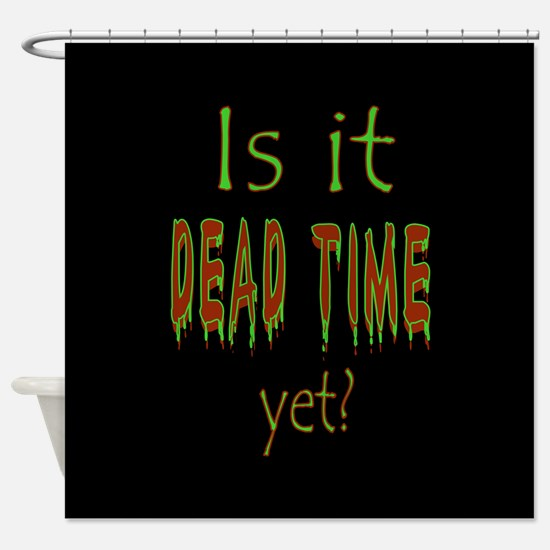 Dead Time Yet? Shower Curtain