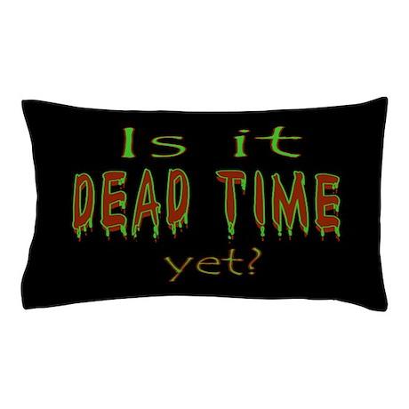 Dead Time Yet? Pillow Case