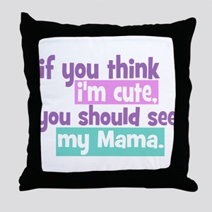 If you think I'm Cute - Mama Throw Pillow
