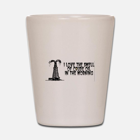 I Love The Smell of Crude Oil Shot Glass
