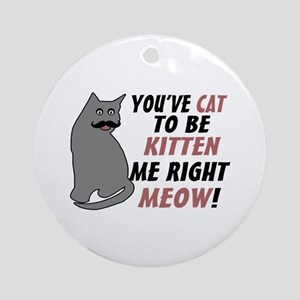 Kitten Me Right Meow Ornament (Round)