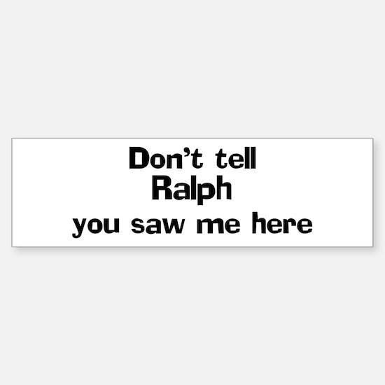 Don't tell Ralph Bumper Bumper Bumper Sticker