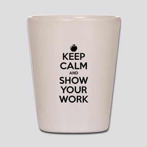 Keep Calm and Show Your Work Shot Glass