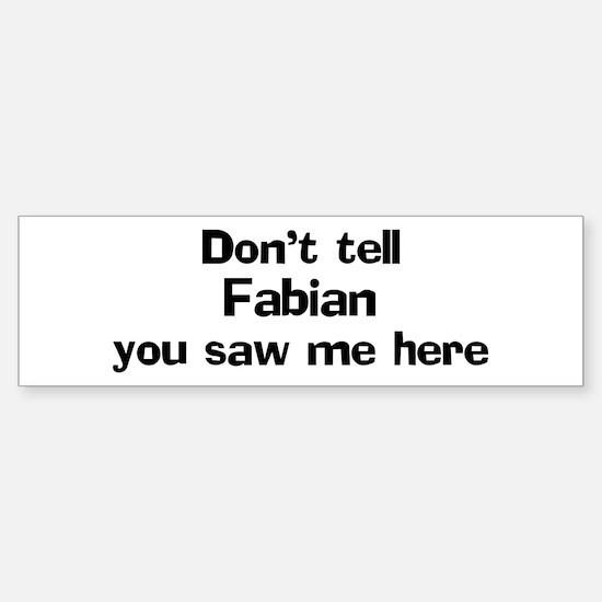 Don't tell Fabian Bumper Bumper Bumper Sticker