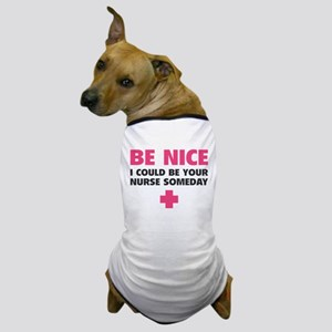 Be nice, I could be your nurse someday Dog T-Shirt