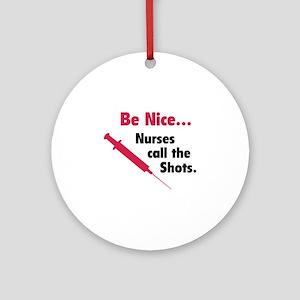 Be nice...Nurses call the shots. Ornament (Round)