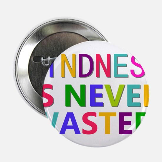 "Kindness is Never Wasted 2.25"" Button"
